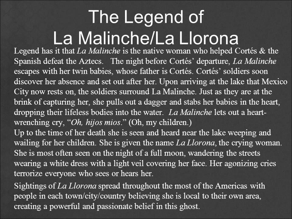 The Legend of La Malinche/La Llorona Legend has it that La Malinche is the native woman who helped Cortés & the Spanish defeat the Aztecs. The night b