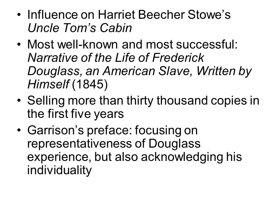 Influence on Harriet Beecher Stowe's Uncle Tom's Cabin Most well-known and most successful: Narrative of the Life of Frederick Douglass, an American Slave, Written by Himself (1845) Selling more than thirty thousand copies in the first five years Garrison's preface: focusing on representativeness of Douglass experience, but also acknowledging his individuality