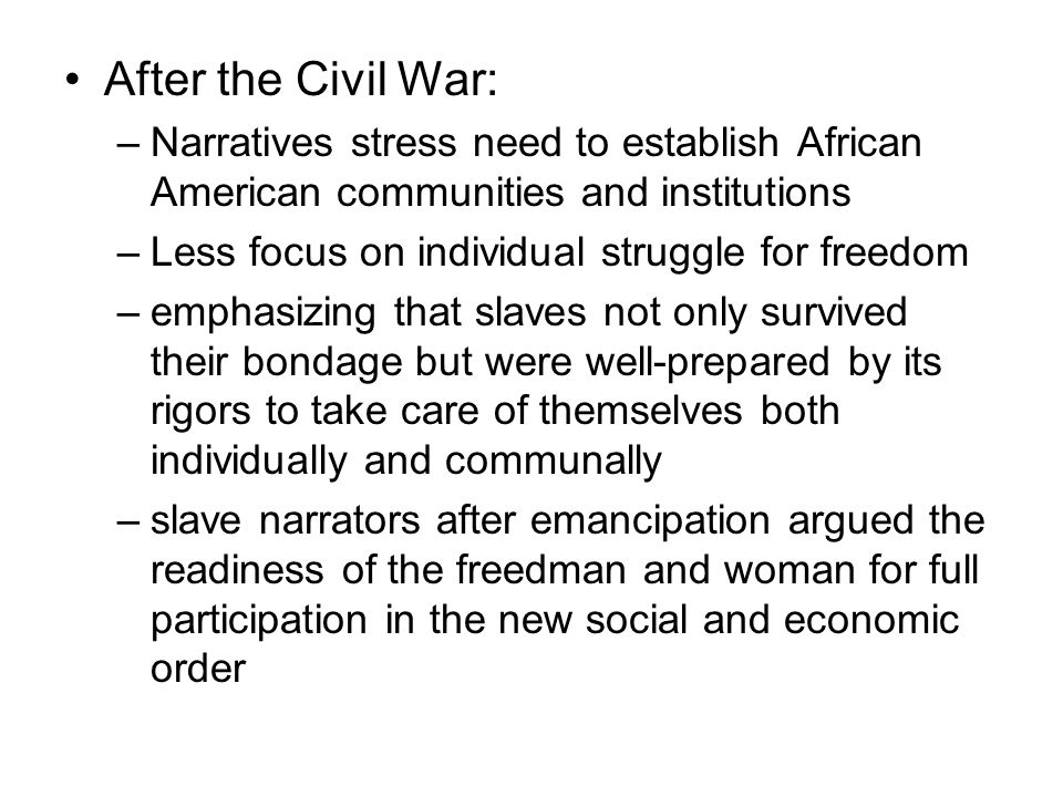 After the Civil War: –Narratives stress need to establish African American communities and institutions –Less focus on individual struggle for freedom –emphasizing that slaves not only survived their bondage but were well-prepared by its rigors to take care of themselves both individually and communally –slave narrators after emancipation argued the readiness of the freedman and woman for full participation in the new social and economic order