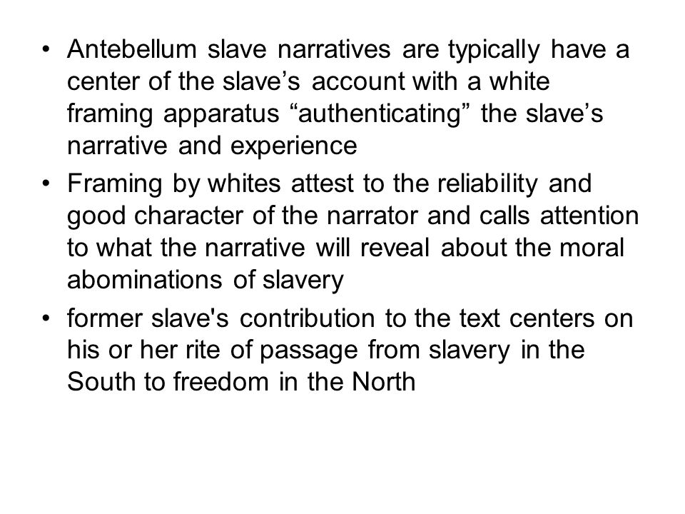 Antebellum slave narratives are typically have a center of the slave's account with a white framing apparatus authenticating the slave's narrative and experience Framing by whites attest to the reliability and good character of the narrator and calls attention to what the narrative will reveal about the moral abominations of slavery former slave s contribution to the text centers on his or her rite of passage from slavery in the South to freedom in the North