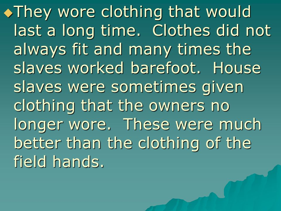  They wore clothing that would last a long time. Clothes did not always fit and many times the slaves worked barefoot. House slaves were sometimes gi