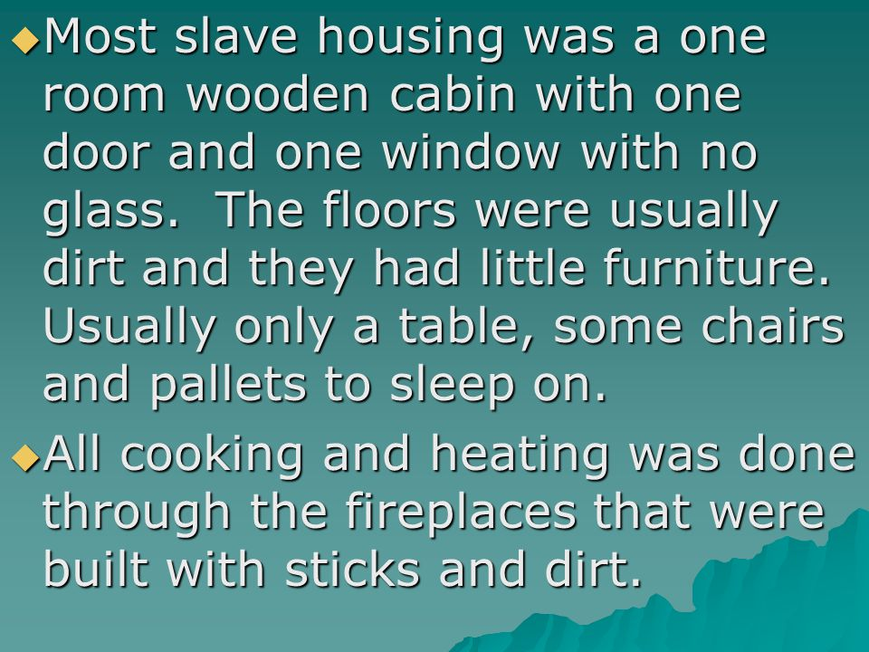  Most slave housing was a one room wooden cabin with one door and one window with no glass. The floors were usually dirt and they had little furnitur