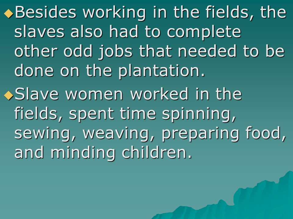  Besides working in the fields, the slaves also had to complete other odd jobs that needed to be done on the plantation.  Slave women worked in the