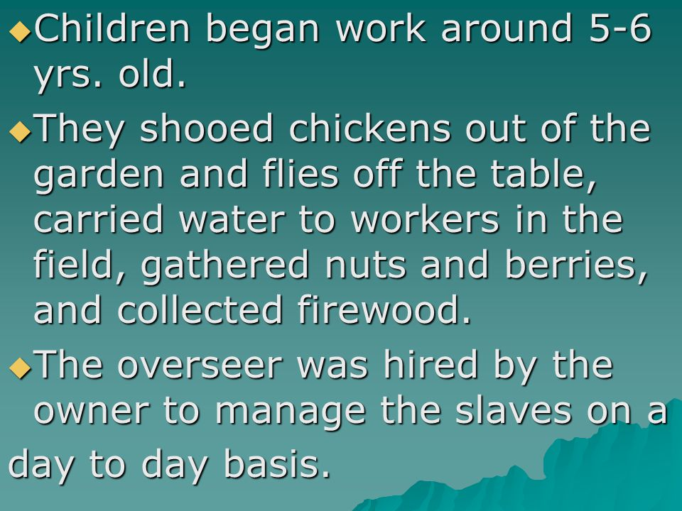  Children began work around 5-6 yrs. old.  They shooed chickens out of the garden and flies off the table, carried water to workers in the field, ga