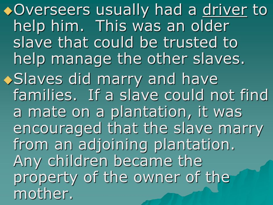  Overseers usually had a driver to help him. This was an older slave that could be trusted to help manage the other slaves.  Slaves did marry and ha