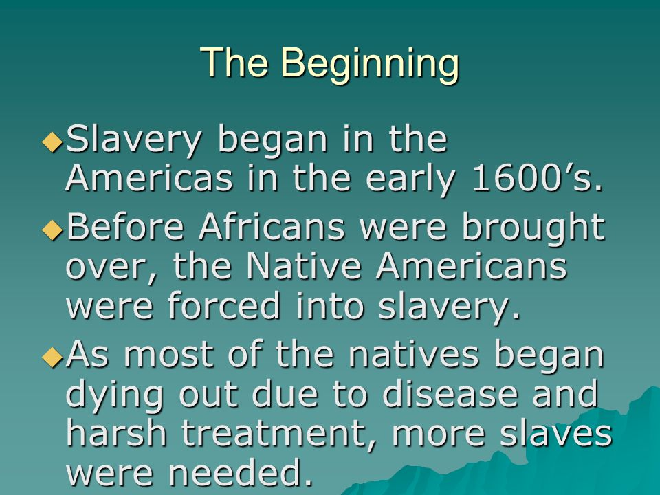 The Beginning  Slavery began in the Americas in the early 1600's.
