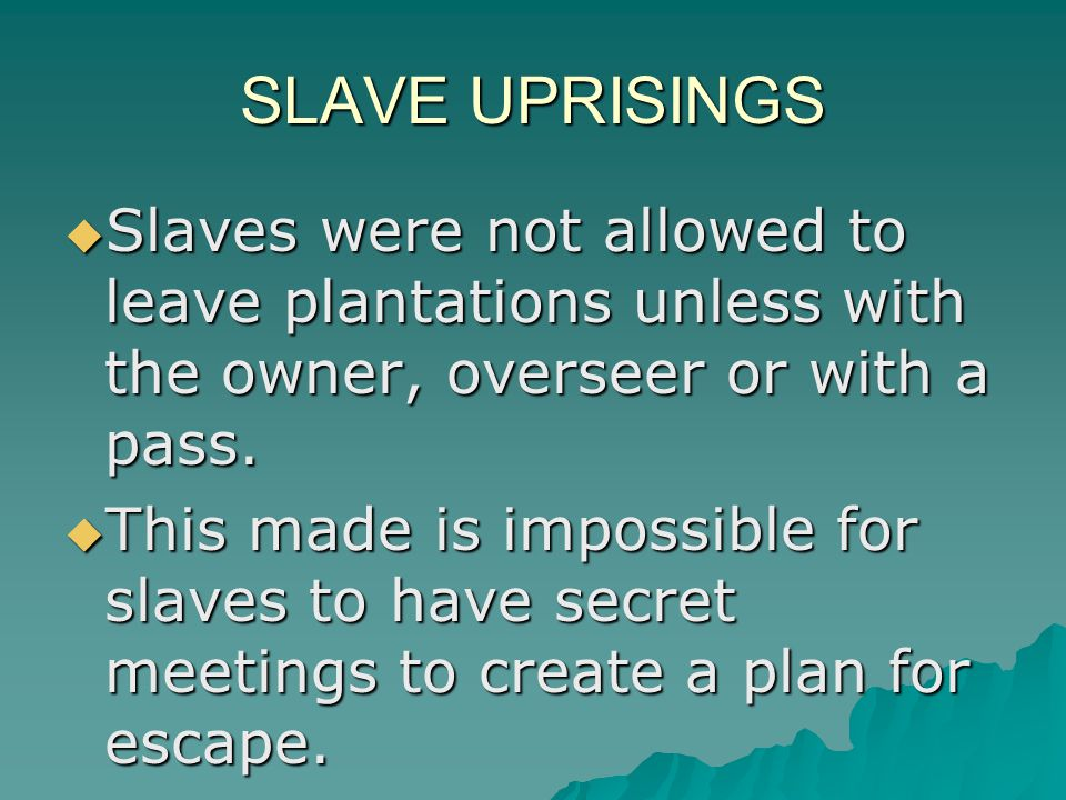 SLAVE UPRISINGS  Slaves were not allowed to leave plantations unless with the owner, overseer or with a pass.  This made is impossible for slaves to