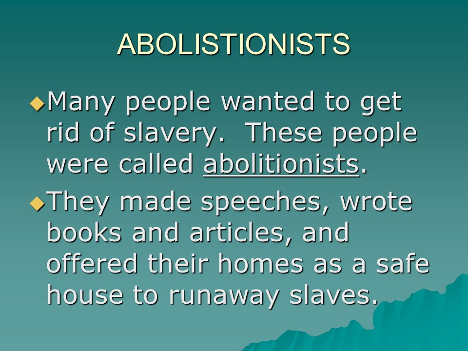 ABOLISTIONISTS  Many people wanted to get rid of slavery. These people were called abolitionists.  They made speeches, wrote books and articles, and