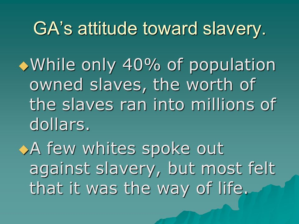 GA's attitude toward slavery.  While only 40% of population owned slaves, the worth of the slaves ran into millions of dollars.  A few whites spoke