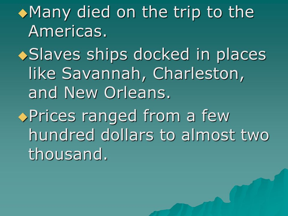  Many died on the trip to the Americas.  Slaves ships docked in places like Savannah, Charleston, and New Orleans.  Prices ranged from a few hundre