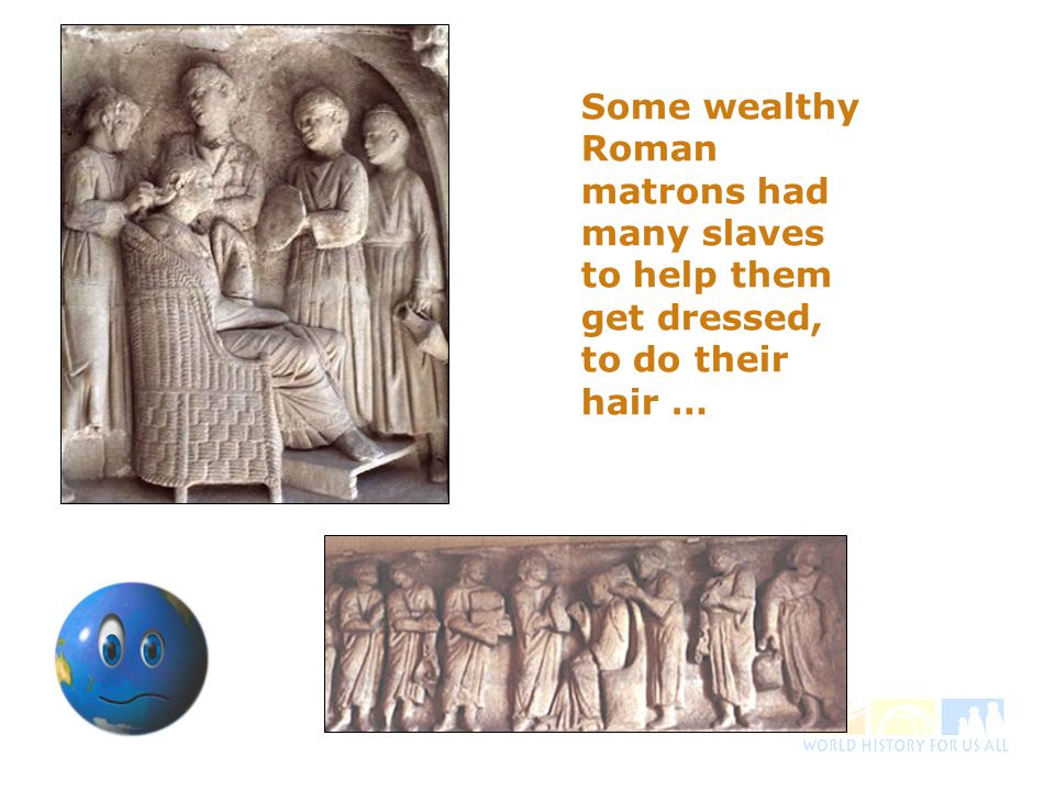 Some wealthy Roman matrons had many slaves to help them get dressed, to do their hair …
