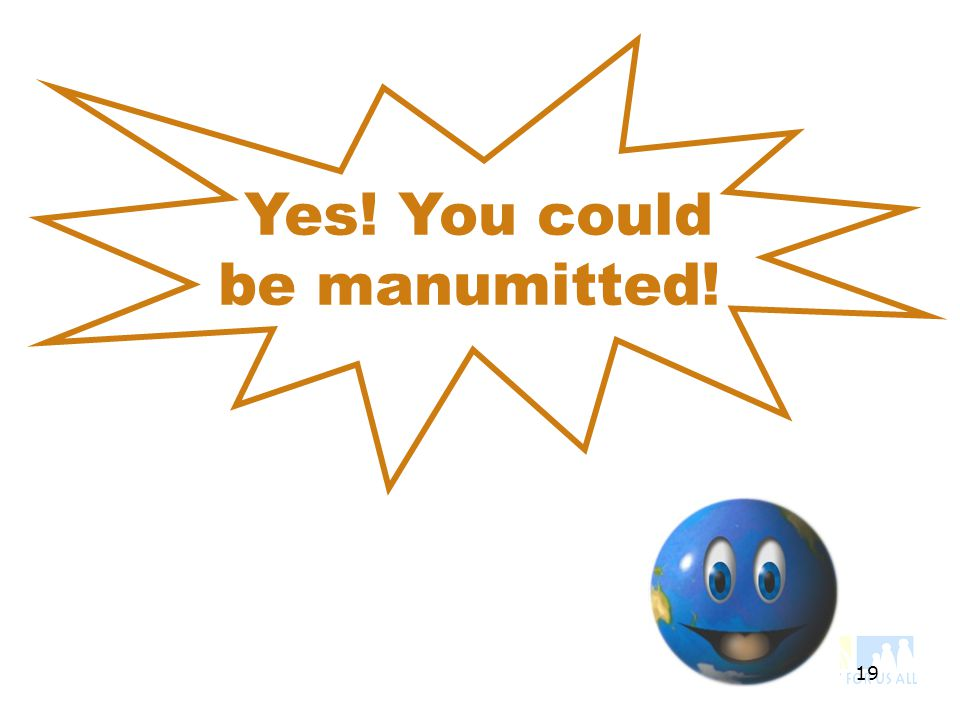 19 Yes! You could be manumitted!