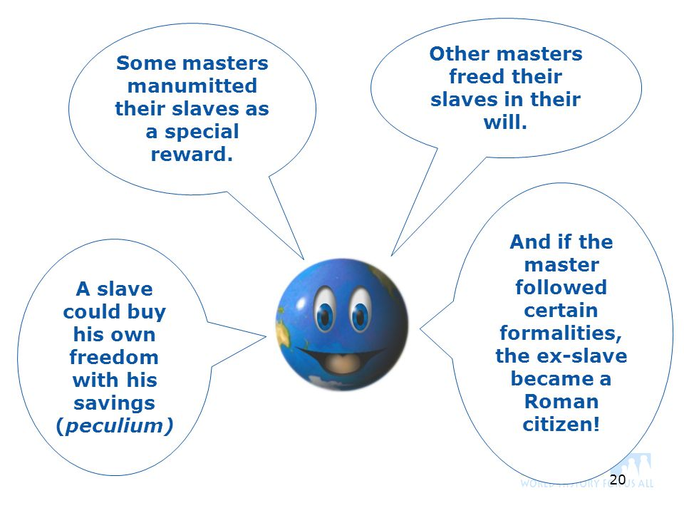 20 Other masters freed their slaves in their will. A slave could buy his own freedom with his savings (peculium) And if the master followed certain fo