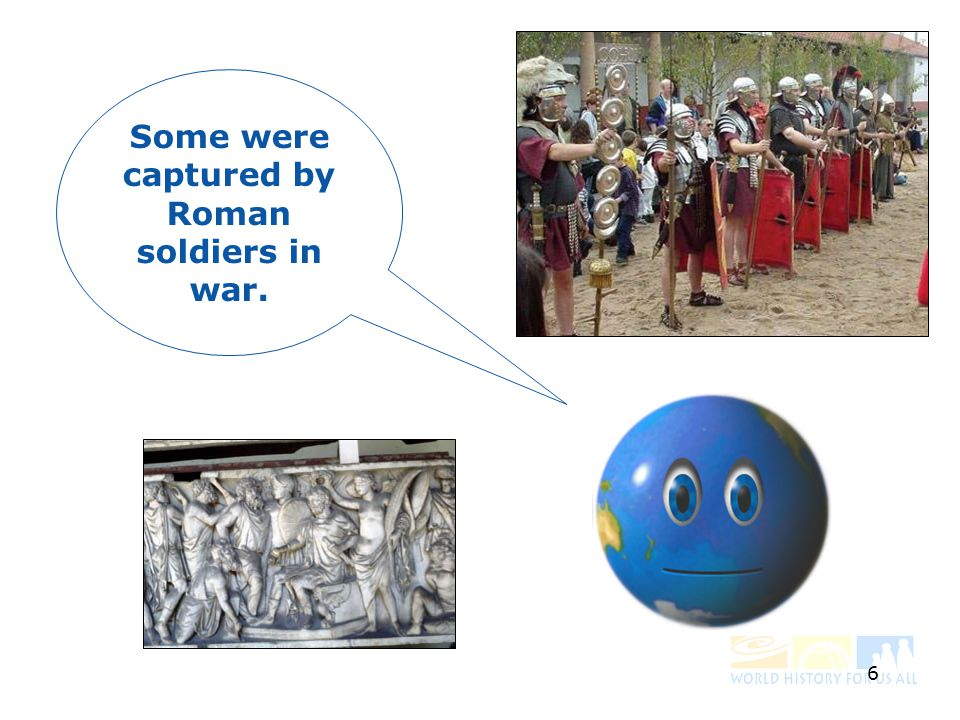 6 Some were captured by Roman soldiers in war.