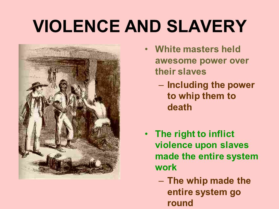 VIOLENCE AND SLAVERY White masters held awesome power over their slaves –Including the power to whip them to death The right to inflict violence upon