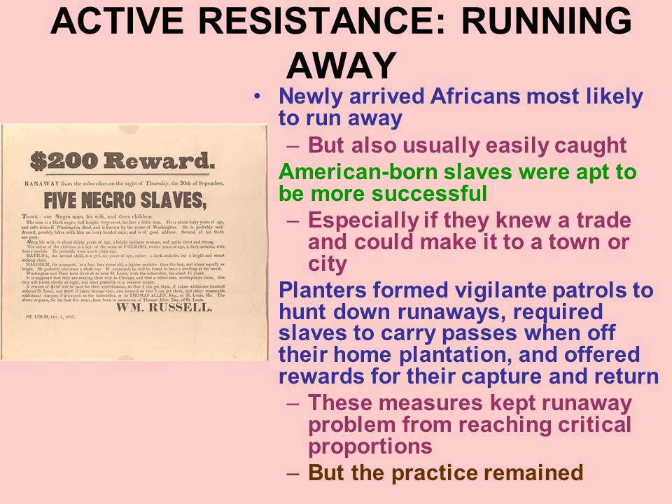 ACTIVE RESISTANCE: RUNNING AWAY Newly arrived Africans most likely to run away –But also usually easily caught American-born slaves were apt to be mor