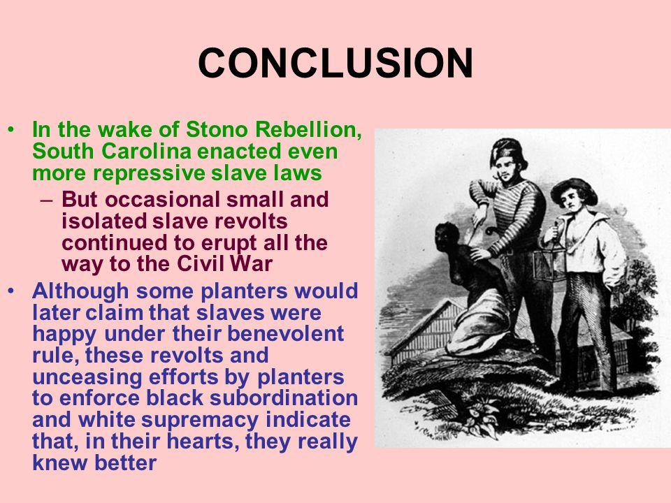 CONCLUSION In the wake of Stono Rebellion, South Carolina enacted even more repressive slave laws –But occasional small and isolated slave revolts con