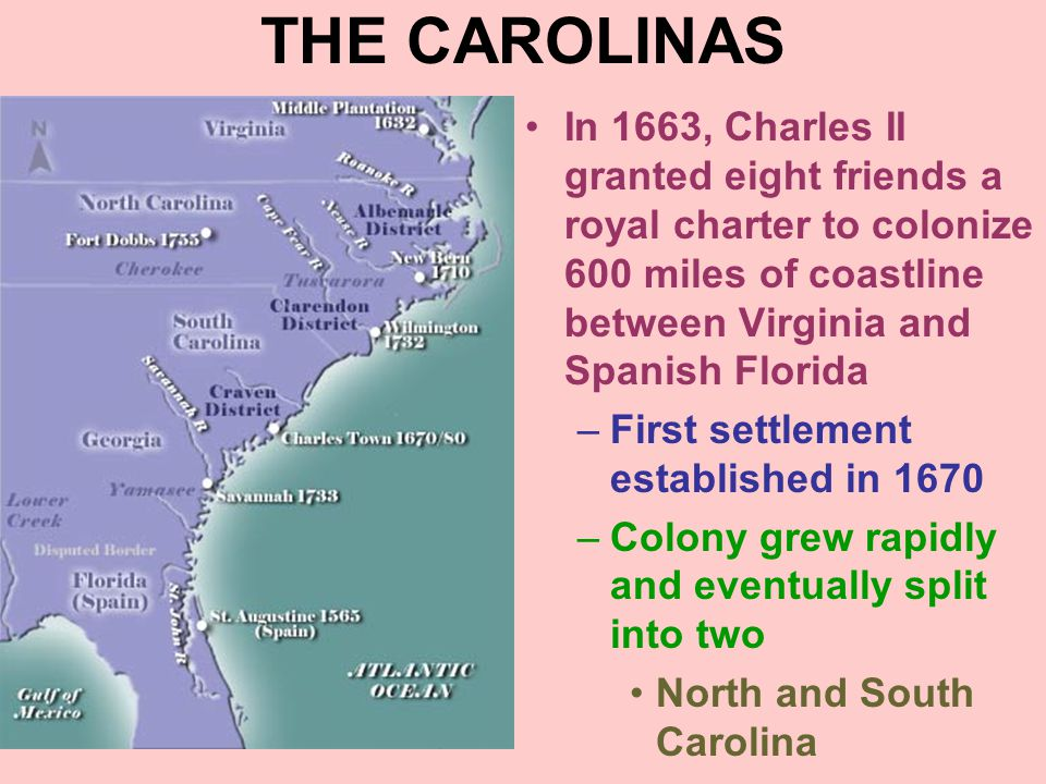 THE CAROLINAS In 1663, Charles II granted eight friends a royal charter to colonize 600 miles of coastline between Virginia and Spanish Florida –First