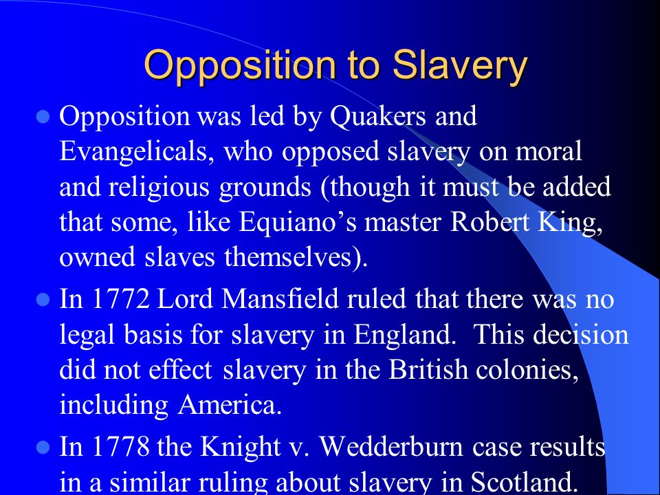 Opposition to Slavery Opposition was led by Quakers and Evangelicals, who opposed slavery on moral and religious grounds (though it must be added that some, like Equiano's master Robert King, owned slaves themselves).