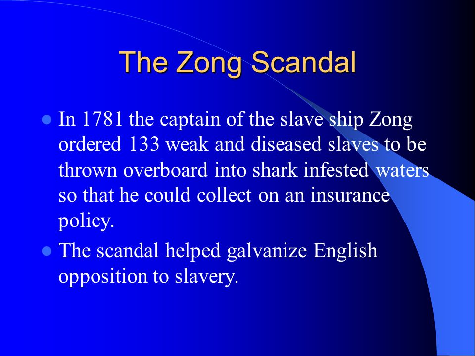 The Zong Scandal In 1781 the captain of the slave ship Zong ordered 133 weak and diseased slaves to be thrown overboard into shark infested waters so that he could collect on an insurance policy.