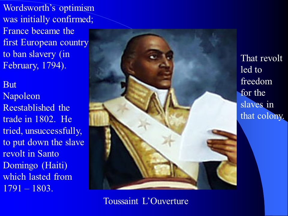 Toussaint L'Ouverture Wordsworth's optimism was initially confirmed; France became the first European country to ban slavery (in February, 1794).