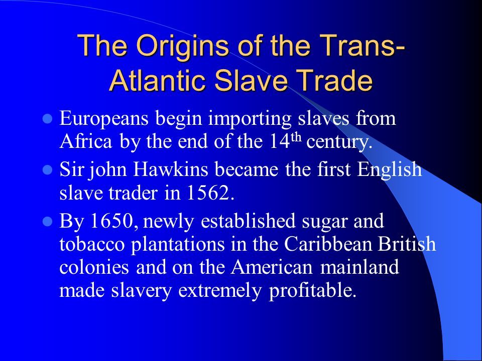 The Origins of the Trans- Atlantic Slave Trade Europeans begin importing slaves from Africa by the end of the 14 th century.