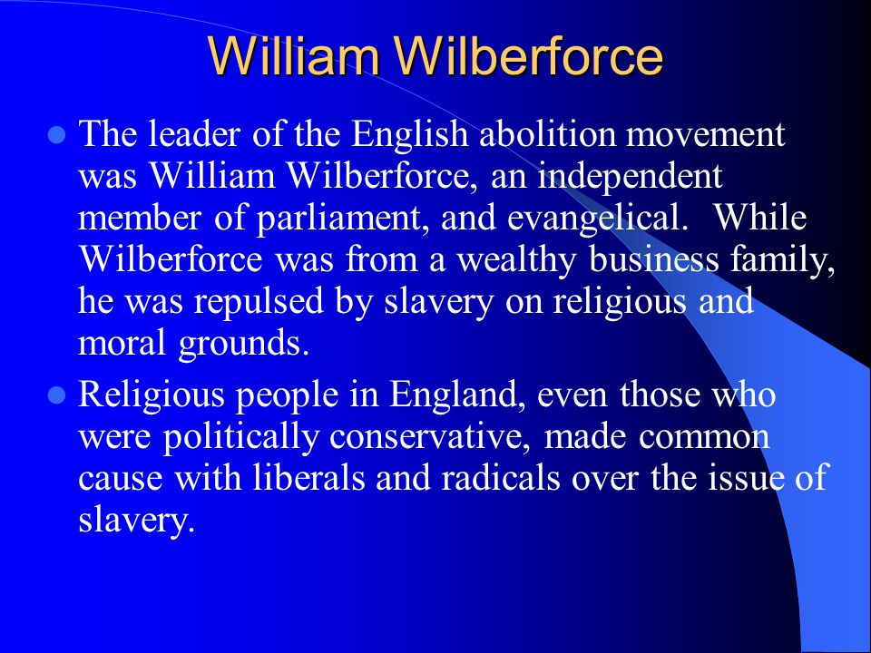 William Wilberforce The leader of the English abolition movement was William Wilberforce, an independent member of parliament, and evangelical.