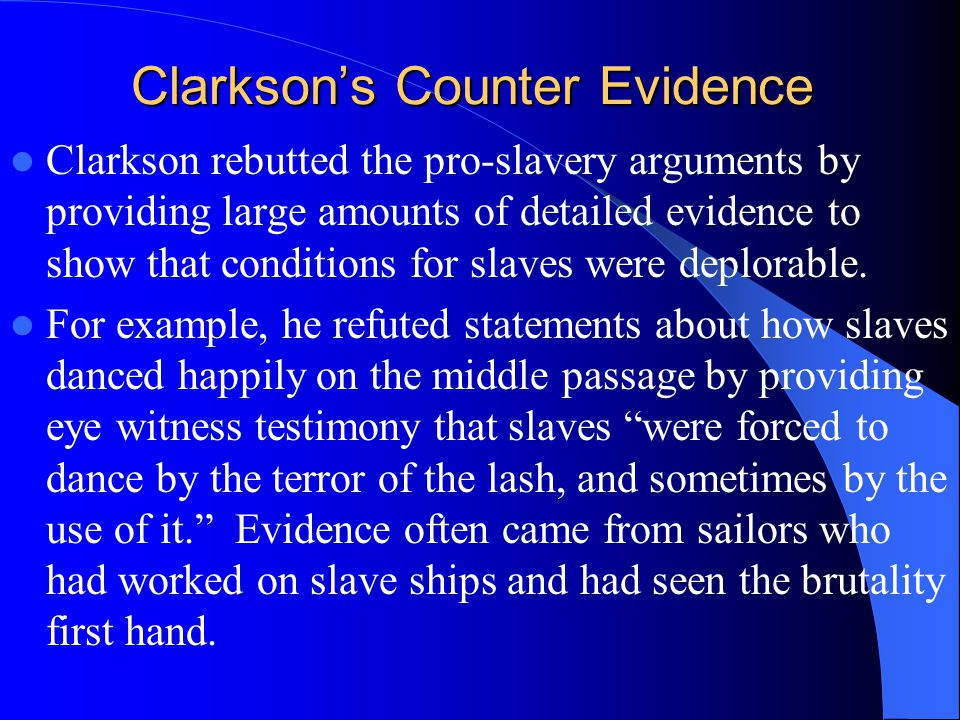 Clarkson's Counter Evidence Clarkson rebutted the pro-slavery arguments by providing large amounts of detailed evidence to show that conditions for slaves were deplorable.