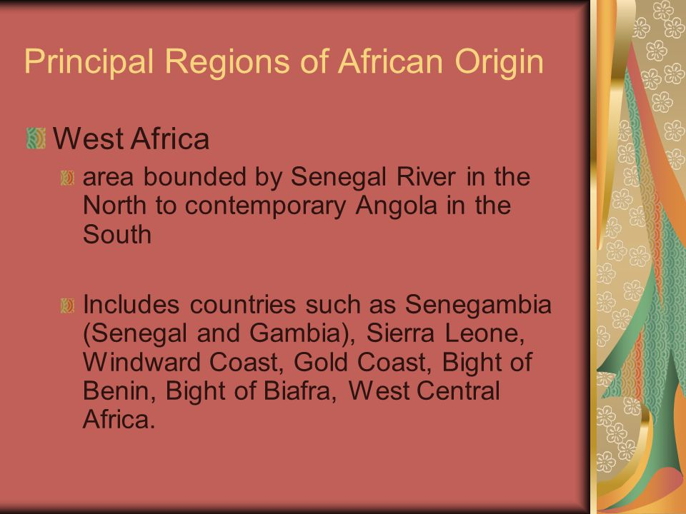Principal Regions of African Origin West Africa area bounded by Senegal River in the North to contemporary Angola in the South Includes countries such as Senegambia (Senegal and Gambia), Sierra Leone, Windward Coast, Gold Coast, Bight of Benin, Bight of Biafra, West Central Africa.