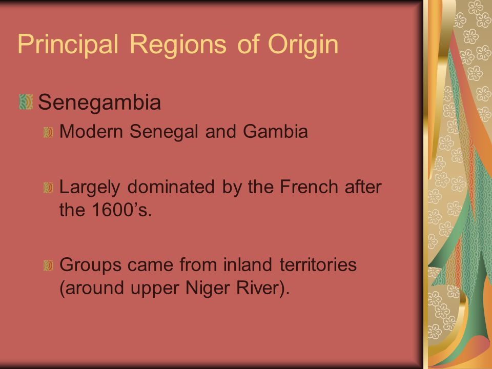 Principal Regions of Origin Senegambia Modern Senegal and Gambia Largely dominated by the French after the 1600's. Groups came from inland territories