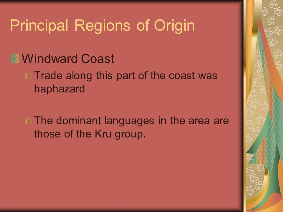 Principal Regions of Origin Windward Coast Trade along this part of the coast was haphazard The dominant languages in the area are those of the Kru group.