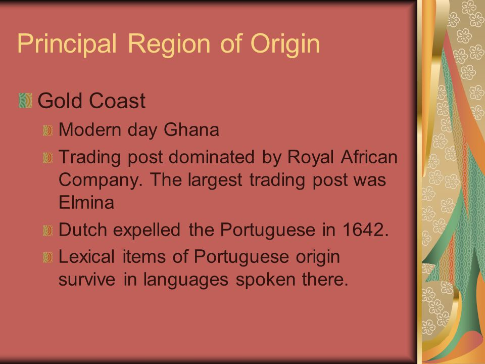 Principal Region of Origin Gold Coast Modern day Ghana Trading post dominated by Royal African Company. The largest trading post was Elmina Dutch expe
