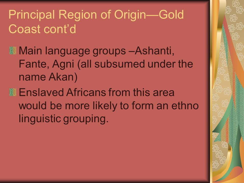 Principal Region of Origin—Gold Coast cont'd Main language groups –Ashanti, Fante, Agni (all subsumed under the name Akan) Enslaved Africans from this