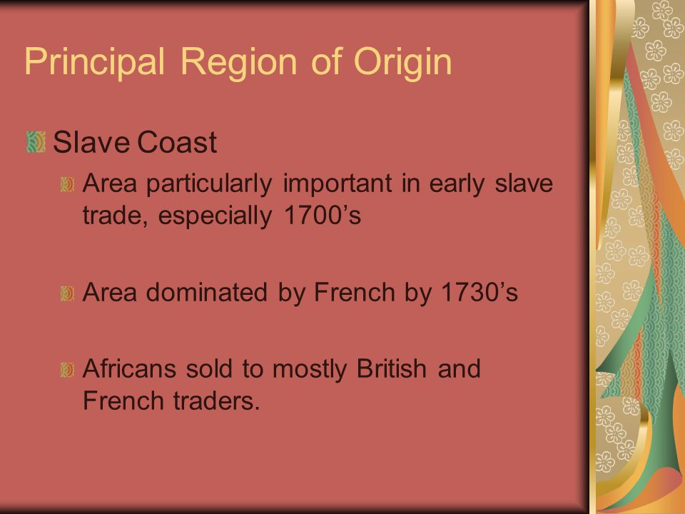Principal Region of Origin Slave Coast Area particularly important in early slave trade, especially 1700's Area dominated by French by 1730's Africans