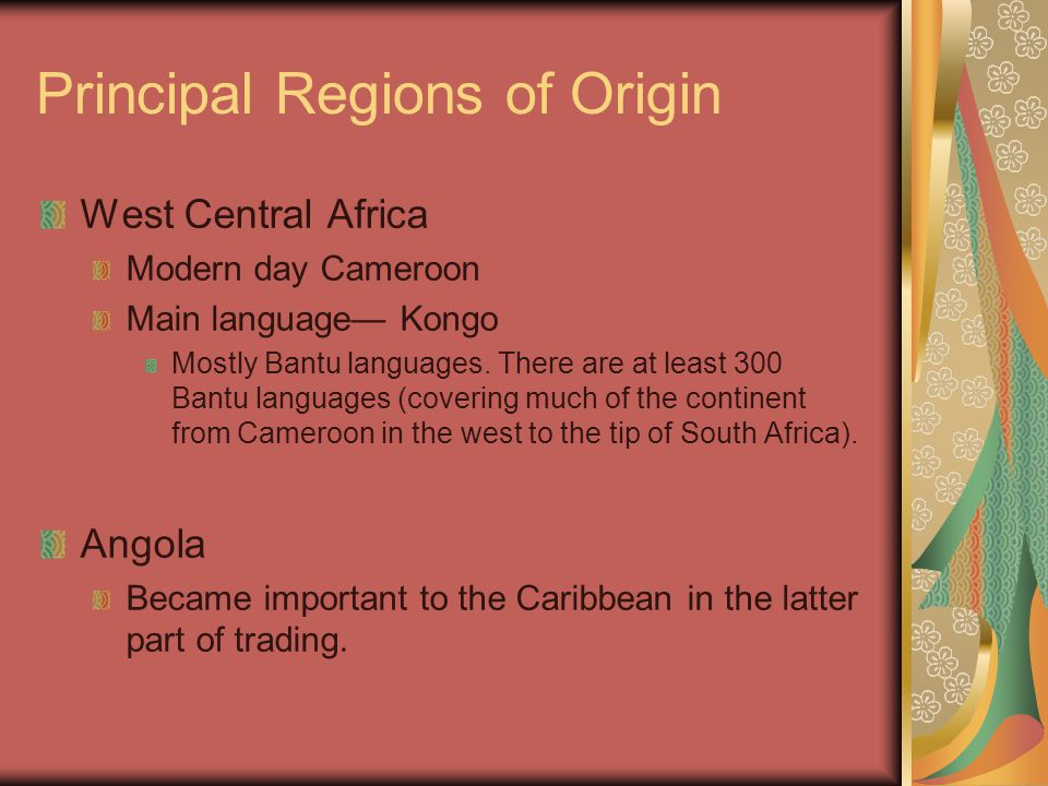 Principal Regions of Origin West Central Africa Modern day Cameroon Main language— Kongo Mostly Bantu languages. There are at least 300 Bantu language