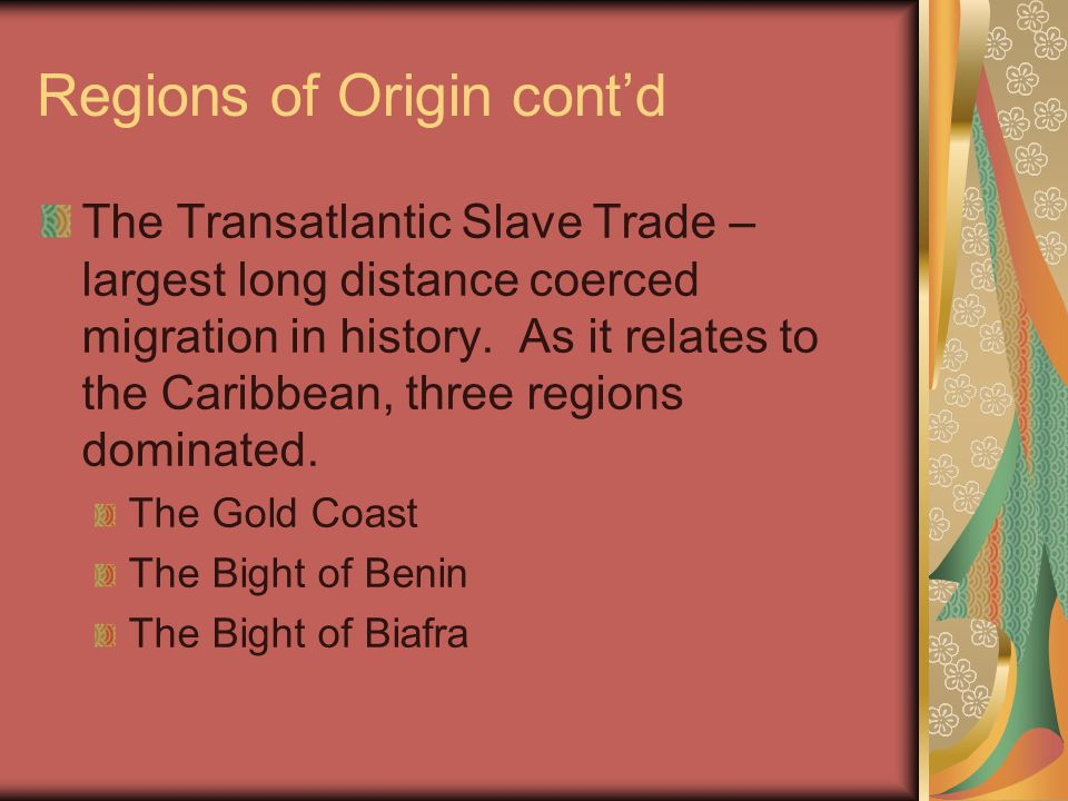Regions of Origin cont'd The Transatlantic Slave Trade – largest long distance coerced migration in history. As it relates to the Caribbean, three reg