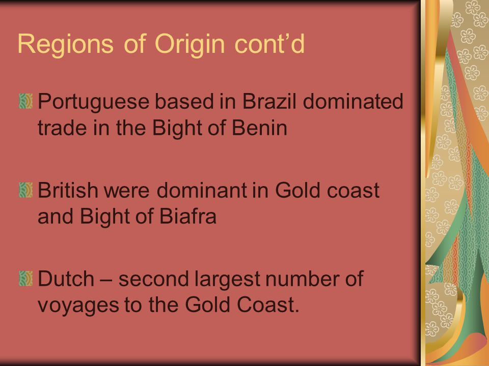 Regions of Origin cont'd Portuguese based in Brazil dominated trade in the Bight of Benin British were dominant in Gold coast and Bight of Biafra Dutc