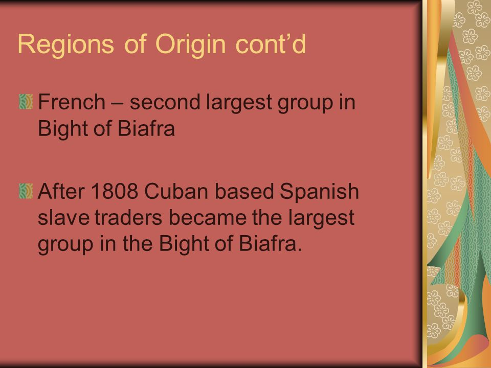 Regions of Origin cont'd French – second largest group in Bight of Biafra After 1808 Cuban based Spanish slave traders became the largest group in the