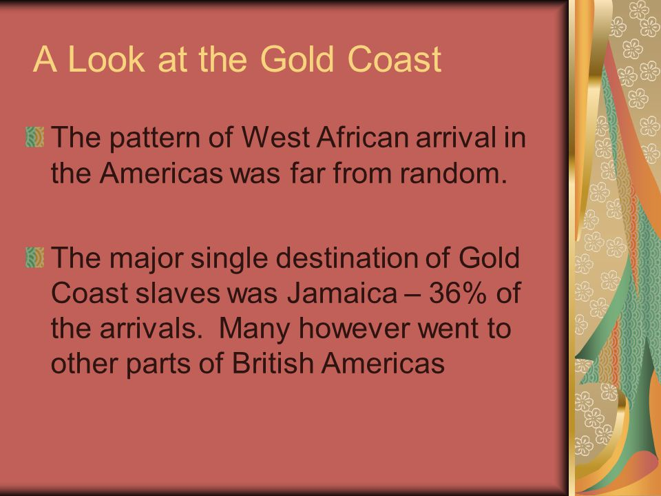 A Look at the Gold Coast The pattern of West African arrival in the Americas was far from random. The major single destination of Gold Coast slaves wa