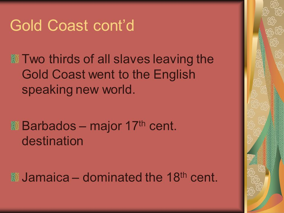 Gold Coast cont'd Two thirds of all slaves leaving the Gold Coast went to the English speaking new world. Barbados – major 17 th cent. destination Jam