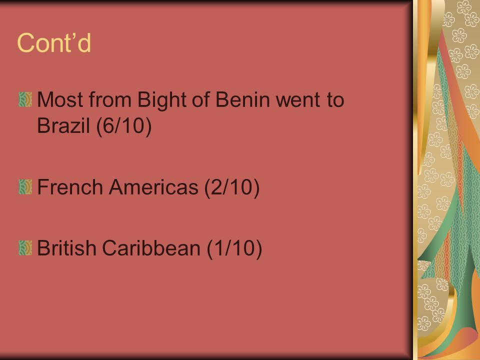 Cont'd Most from Bight of Benin went to Brazil (6/10) French Americas (2/10) British Caribbean (1/10)