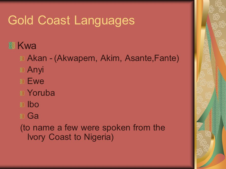 Gold Coast Languages Kwa Akan -(Akwapem, Akim, Asante,Fante) Anyi Ewe Yoruba Ibo Ga (to name a few were spoken from the Ivory Coast to Nigeria)