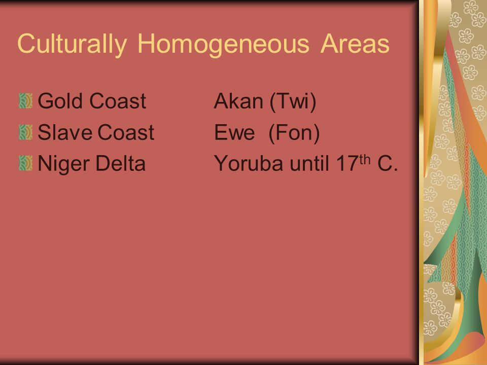 Culturally Homogeneous Areas Gold CoastAkan (Twi) Slave CoastEwe (Fon) Niger DeltaYoruba until 17 th C.