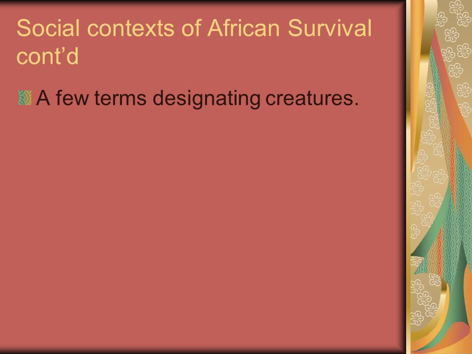 Social contexts of African Survival cont'd A few terms designating creatures.