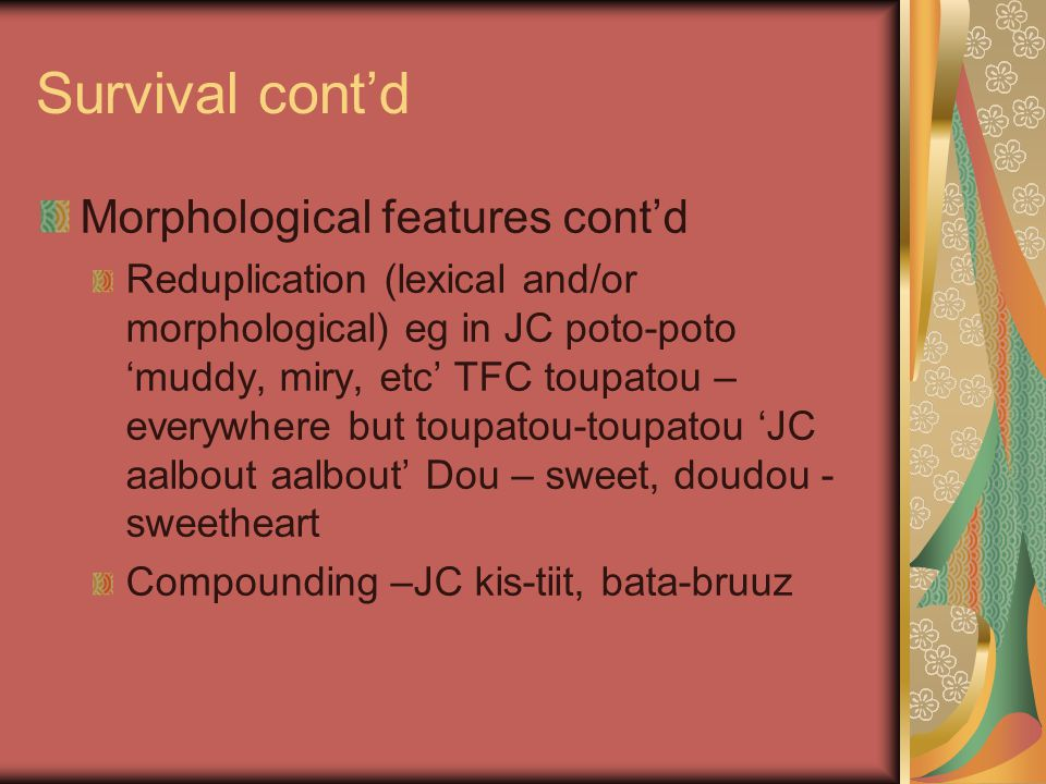 Survival cont'd Morphological features cont'd Reduplication (lexical and/or morphological) eg in JC poto-poto 'muddy, miry, etc' TFC toupatou – everyw