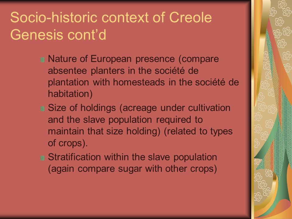 Socio-historic context of Creole Genesis cont'd Nature of European presence (compare absentee planters in the société de plantation with homesteads in