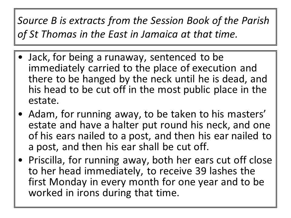 Source B is extracts from the Session Book of the Parish of St Thomas in the East in Jamaica at that time.
