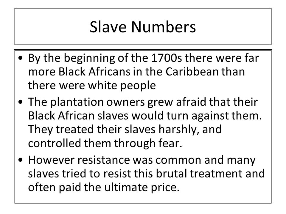 Slave Numbers By the beginning of the 1700s there were far more Black Africans in the Caribbean than there were white people The plantation owners grew afraid that their Black African slaves would turn against them.