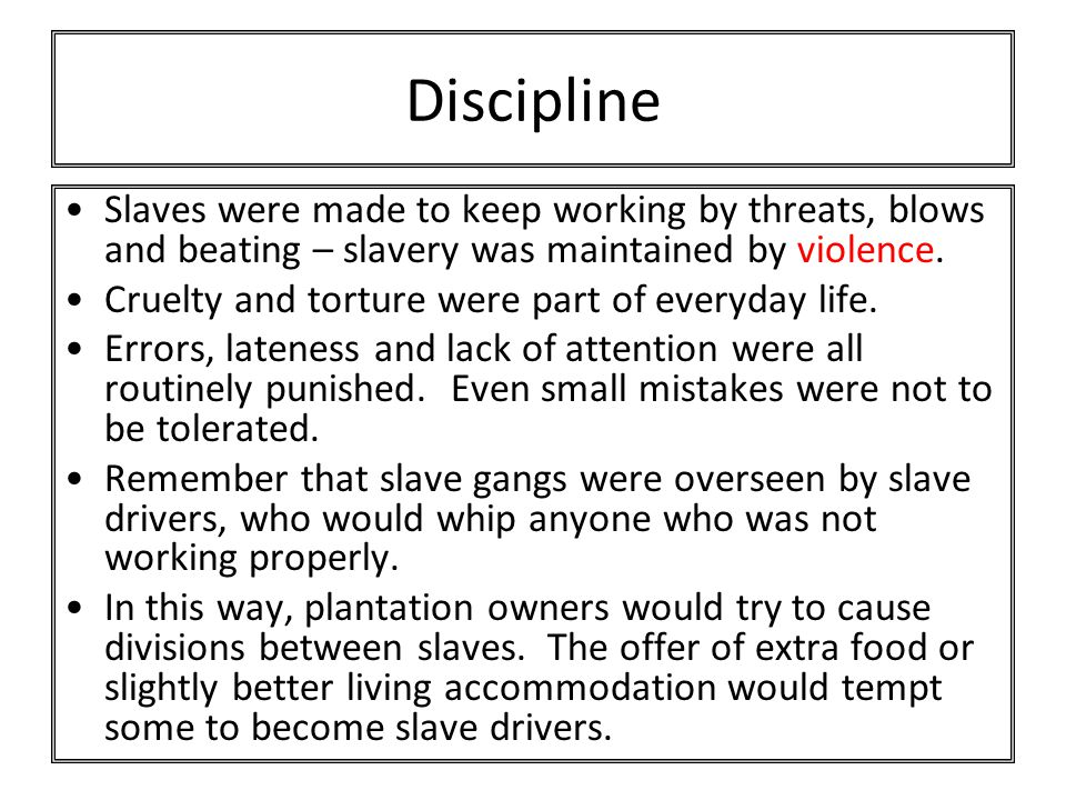 Discipline Slaves were made to keep working by threats, blows and beating – slavery was maintained by violence.