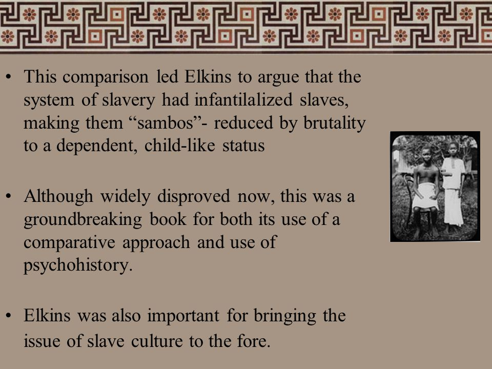 "This comparison led Elkins to argue that the system of slavery had infantilalized slaves, making them ""sambos""- reduced by brutality to a dependent, c"
